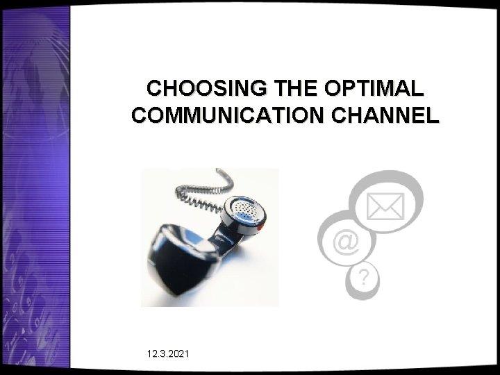 CHOOSING THE OPTIMAL COMMUNICATION CHANNEL 12. 3. 2021