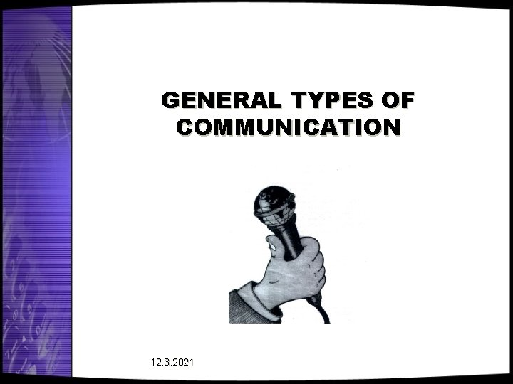 GENERAL TYPES OF COMMUNICATION 12. 3. 2021