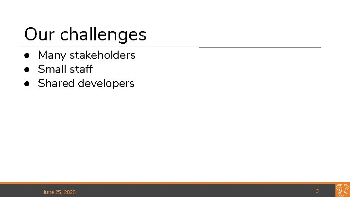 Our challenges ● Many stakeholders ● Small staff ● Shared developers June 25, 2020
