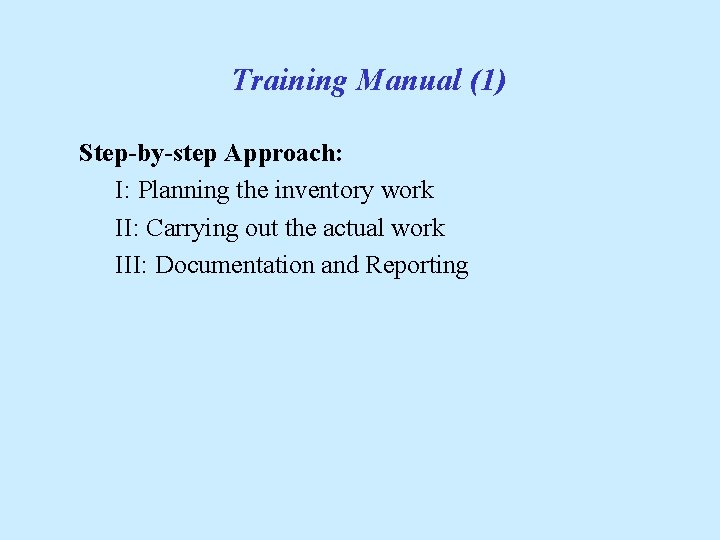 Training Manual (1) Step-by-step Approach: I: Planning the inventory work II: Carrying out the