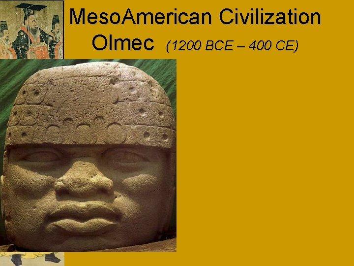 Meso. American Civilization Olmec (1200 BCE – 400 CE)