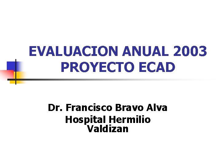 EVALUACION ANUAL 2003 PROYECTO ECAD Dr. Francisco Bravo Alva Hospital Hermilio Valdizan