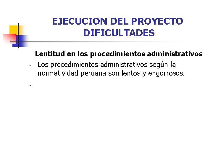 EJECUCION DEL PROYECTO DIFICULTADES - - Lentitud en los procedimientos administrativos Los procedimientos administrativos