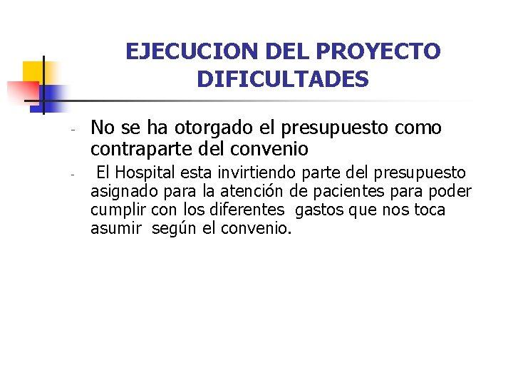 EJECUCION DEL PROYECTO DIFICULTADES - - No se ha otorgado el presupuesto como contraparte