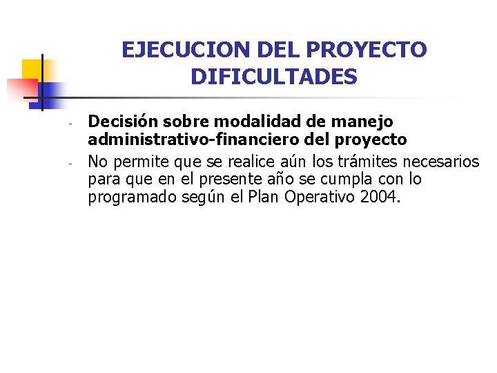 EJECUCION DEL PROYECTO DIFICULTADES - - Decisión sobre modalidad de manejo administrativo-financiero del proyecto