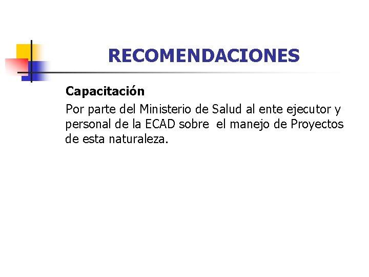 RECOMENDACIONES Capacitación Por parte del Ministerio de Salud al ente ejecutor y personal de