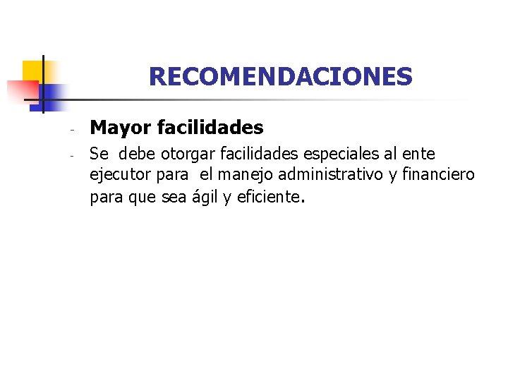 RECOMENDACIONES - Mayor facilidades Se debe otorgar facilidades especiales al ente ejecutor para el