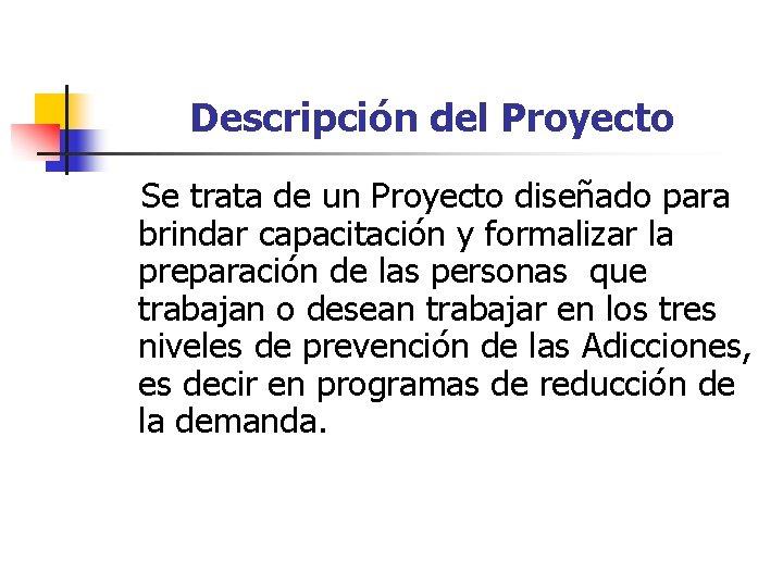 Descripción del Proyecto Se trata de un Proyecto diseñado para brindar capacitación y formalizar