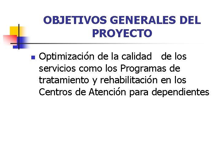 OBJETIVOS GENERALES DEL PROYECTO n Optimización de la calidad de los servicios como los