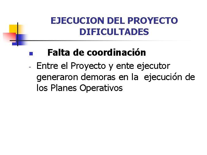 EJECUCION DEL PROYECTO DIFICULTADES n - Falta de coordinación Entre el Proyecto y ente