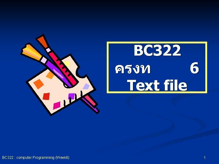 BC 322 ครงท 6 Text file BC 322 : computer Programming (Week 6) 1
