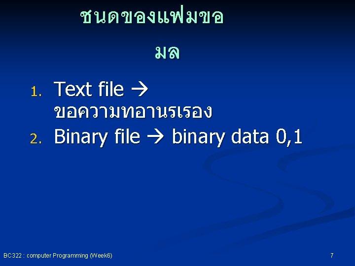 ชนดของแฟมขอ มล 1. 2. Text file ขอความทอานรเรอง Binary file binary data 0, 1 BC