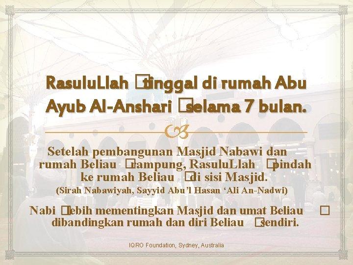 Rasulu. Llah � tinggal di rumah Abu Ayub Al-Anshari � selama 7 bulan. Setelah