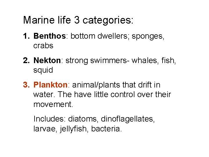Marine life 3 categories: 1. Benthos: bottom dwellers; sponges, crabs 2. Nekton: strong swimmers-