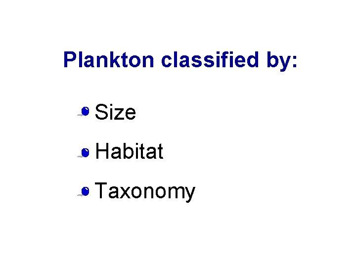 Plankton classified by: • Size • Habitat • Taxonomy