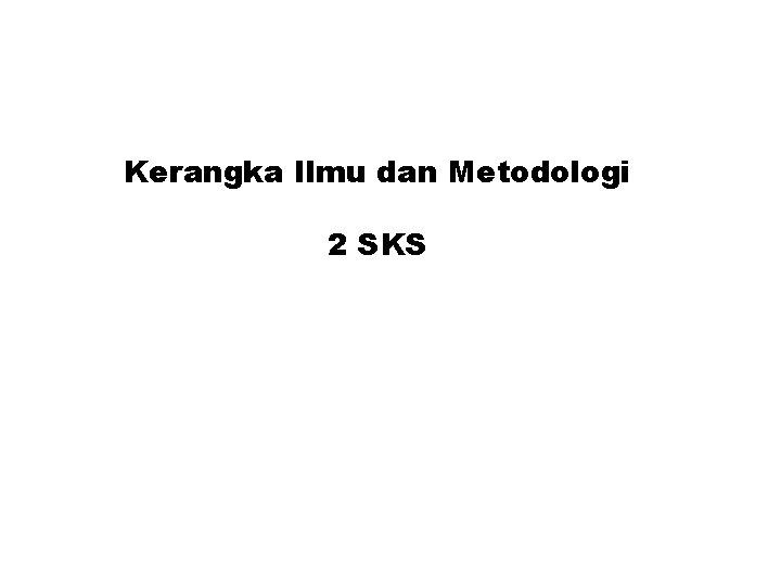 Kerangka Ilmu dan Metodologi 2 SKS