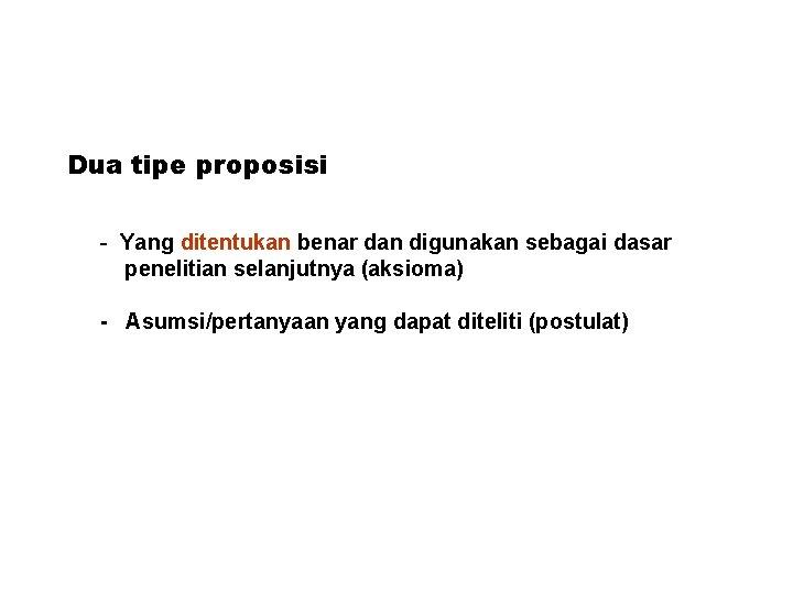 Dua tipe proposisi - Yang ditentukan benar dan digunakan sebagai dasar penelitian selanjutnya (aksioma)
