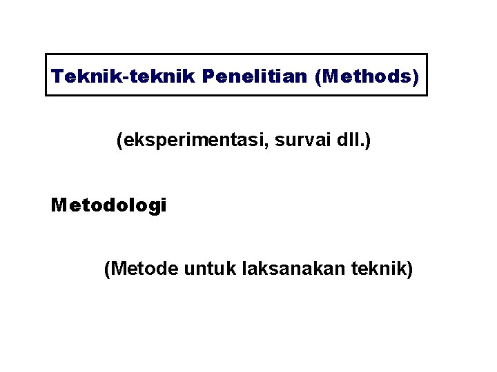 Teknik-teknik Penelitian (Methods) (eksperimentasi, survai dll. ) Metodologi (Metode untuk laksanakan teknik)