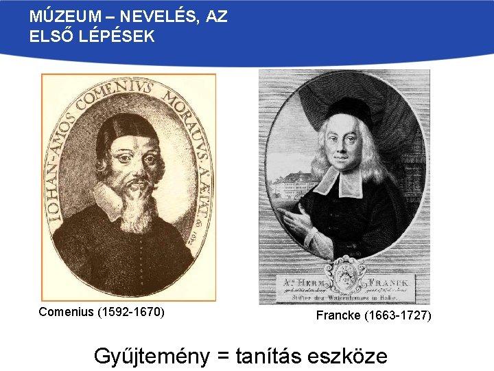 MÚZEUM – NEVELÉS, AZ ELSŐ LÉPÉSEK Comenius (1592 -1670) Francke (1663 -1727) Gyűjtemény =