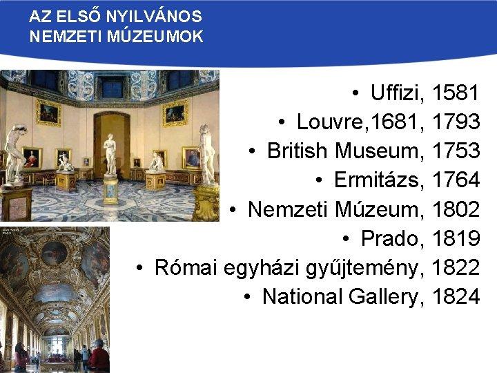 AZ ELSŐ NYILVÁNOS NEMZETI MÚZEUMOK • Uffizi, 1581 • Louvre, 1681, 1793 • British
