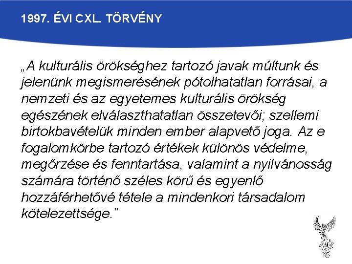 """1997. ÉVI CXL. TÖRVÉNY """"A kulturális örökséghez tartozó javak múltunk és jelenünk megismerésének pótolhatatlan"""