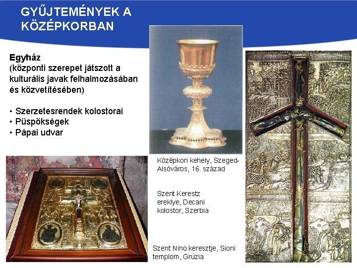GYŰJTEMÉNYEK A KÖZÉPKORBAN Egyház (központi szerepet játszott a kulturális javak felhalmozásában és közvetítésében) •