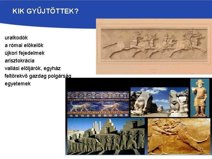 KIK GYŰJTÖTTEK? uralkodók a római elők újkori fejedelmek arisztokrácia vallási elöljárók, egyház feltörekvő gazdag