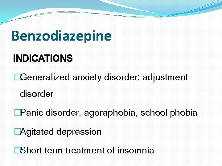 Benzodiazepine INDICATIONS �Generalized anxiety disorder: adjustment disorder �Panic disorder, agoraphobia, school phobia �Agitated depression
