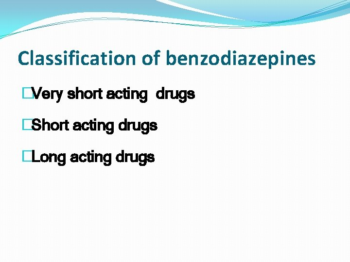 Classification of benzodiazepines �Very short acting drugs �Short acting drugs �Long acting drugs