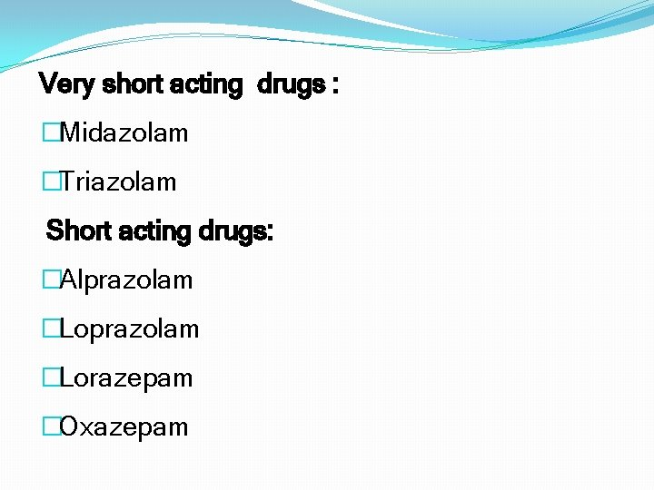 Very short acting drugs : �Midazolam �Triazolam Short acting drugs: �Alprazolam �Lorazepam �Oxazepam