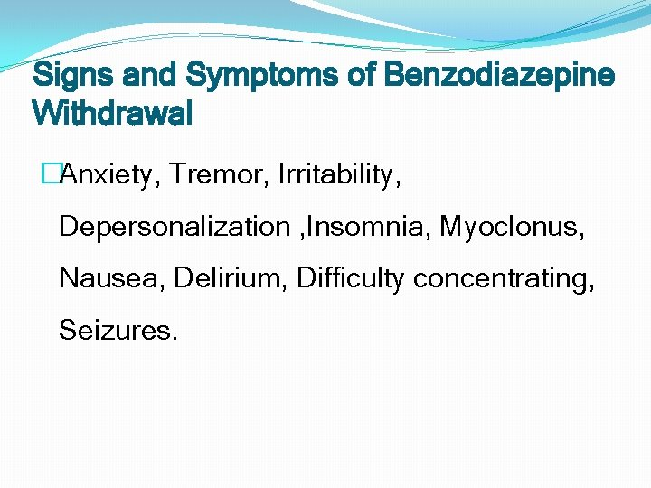 Signs and Symptoms of Benzodiazepine Withdrawal �Anxiety, Tremor, Irritability, Depersonalization , Insomnia, Myoclonus, Nausea,