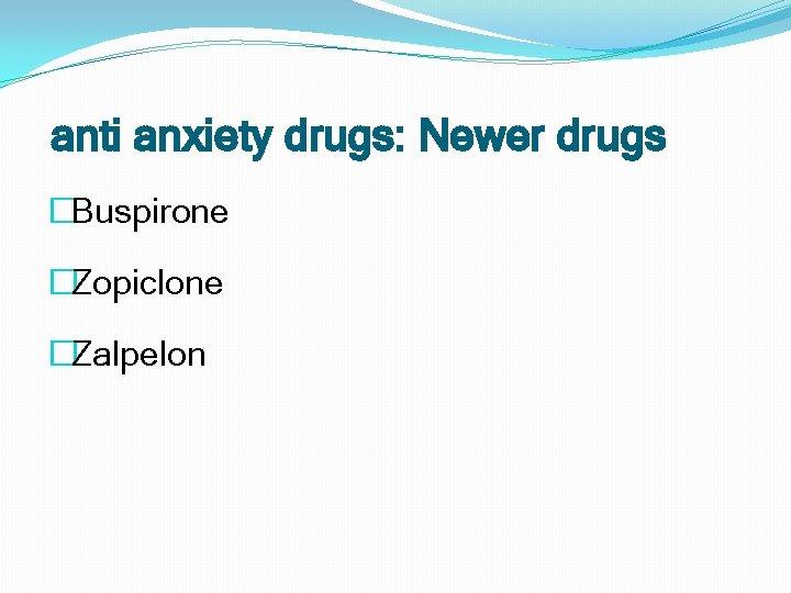 anti anxiety drugs: Newer drugs �Buspirone �Zopiclone �Zalpelon