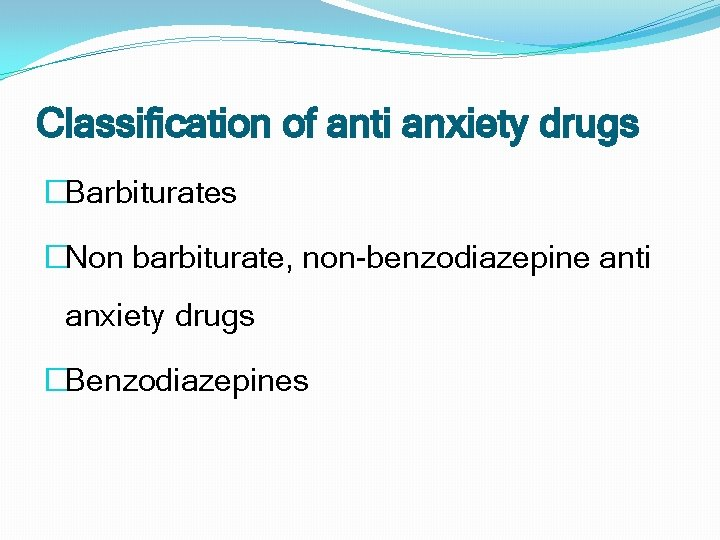 Classification of anti anxiety drugs �Barbiturates �Non barbiturate, non-benzodiazepine anti anxiety drugs �Benzodiazepines
