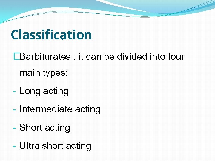 Classification �Barbiturates : it can be divided into four main types: - Long acting