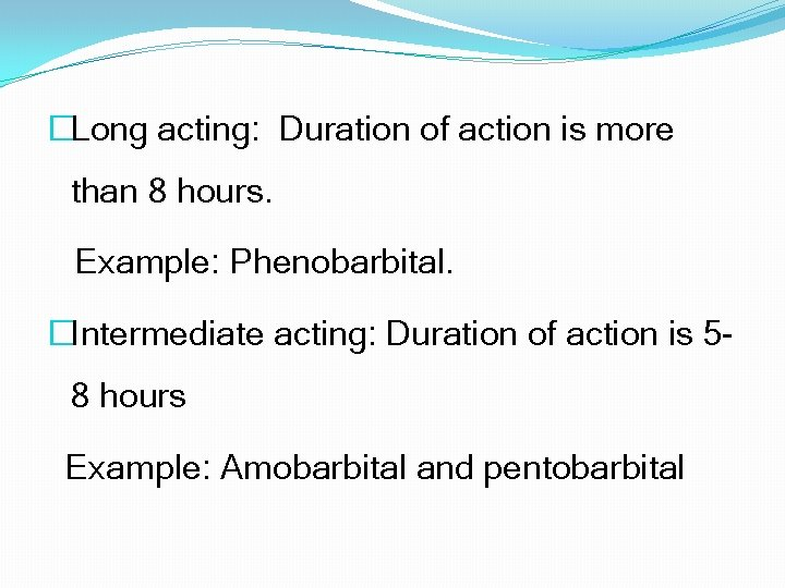 �Long acting: Duration of action is more than 8 hours. Example: Phenobarbital. �Intermediate acting: