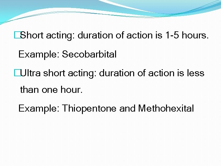 �Short acting: duration of action is 1 -5 hours. Example: Secobarbital �Ultra short acting: