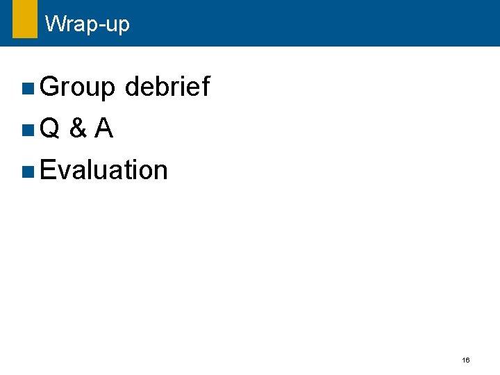 Wrap-up n Group n. Q debrief &A n Evaluation 16