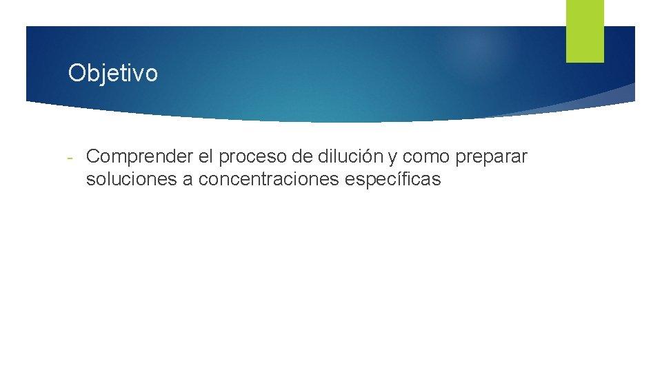 Objetivo - Comprender el proceso de dilución y como preparar soluciones a concentraciones específicas