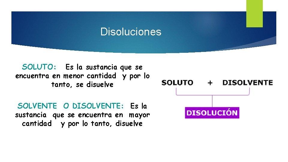 Disoluciones SOLUTO: Es la sustancia que se encuentra en menor cantidad y por lo