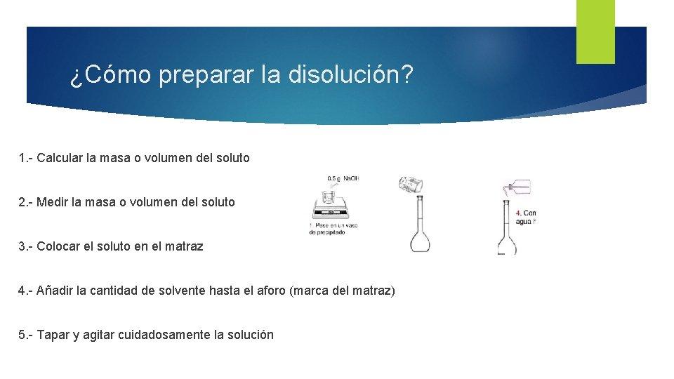 ¿Cómo preparar la disolución? 1. - Calcular la masa o volumen del soluto 2.