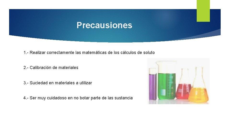 Precausiones 1. - Realizar correctamente las matemáticas de los cálculos de soluto 2. -