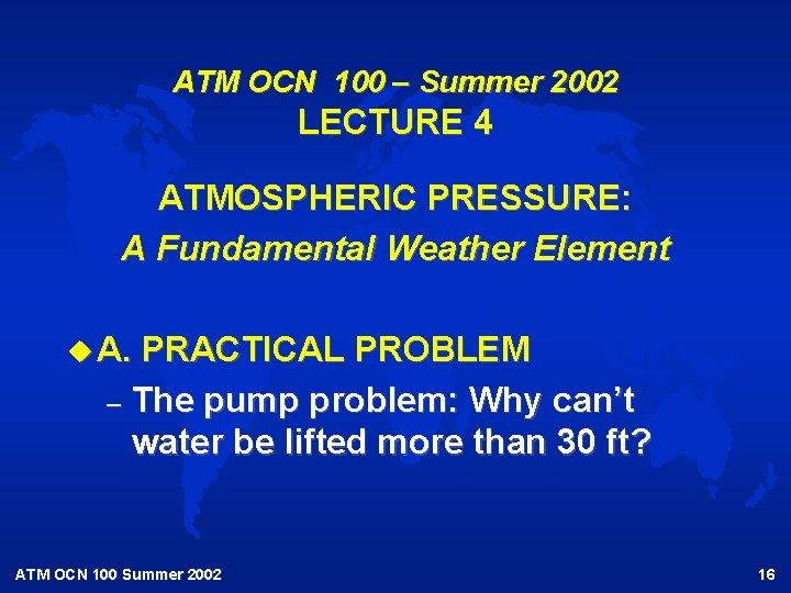 ATM OCN 100 – Summer 2002 LECTURE 4 ATMOSPHERIC PRESSURE: A Fundamental Weather Element