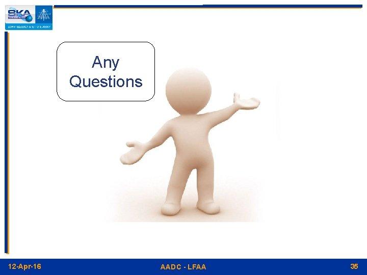 Any Questions 12 -Apr-16 AADC - LFAA 35