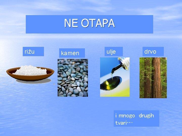 NE OTAPA rižu kamen ulje drvo i mnogo drugih tvari…