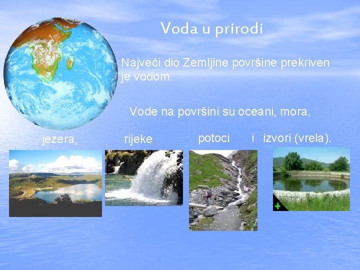 Voda u prirodi Najveći dio Zemljine površine prekriven je vodom. Vode na površini su