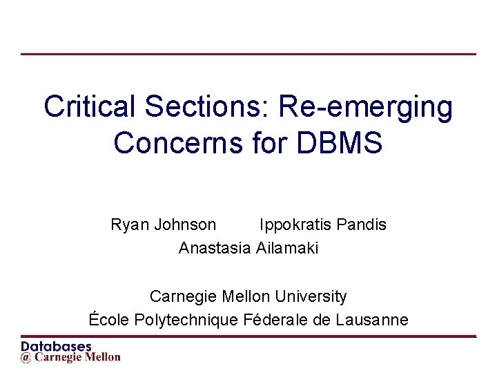 Critical Sections: Re-emerging Concerns for DBMS Ryan Johnson Ippokratis Pandis Anastasia Ailamaki Carnegie Mellon
