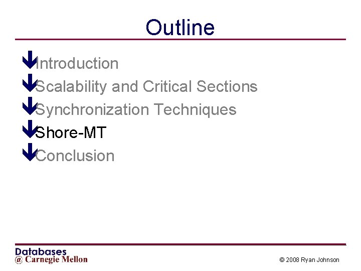 Outline êIntroduction êScalability and Critical Sections êSynchronization Techniques êShore-MT êConclusion © 2008 Ryan Johnson