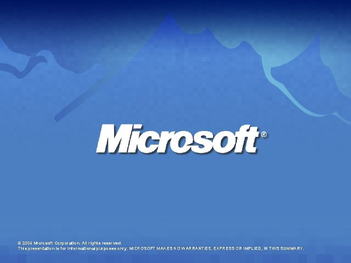 © 2004 Microsoft Corporation. All rights reserved. This presentation is for informational purposes only.