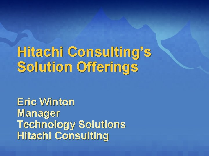 Hitachi Consulting's Solution Offerings Eric Winton Manager Technology Solutions Hitachi Consulting