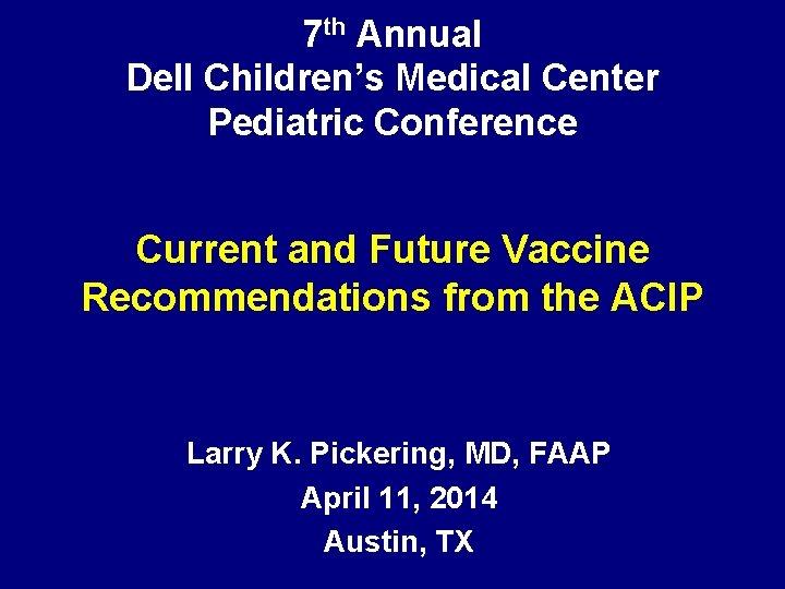 7 th Annual Dell Children's Medical Center Pediatric Conference Current and Future Vaccine Recommendations